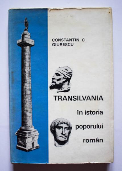 Constantin C. Giurescu - Transilvania in istoria poporului roman (editie hardcover)