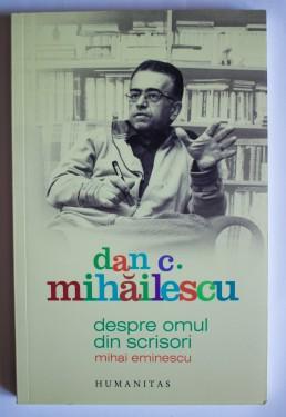 Dan C. Mihailescu - Despre omul din scrisori. Mihai Eminescu