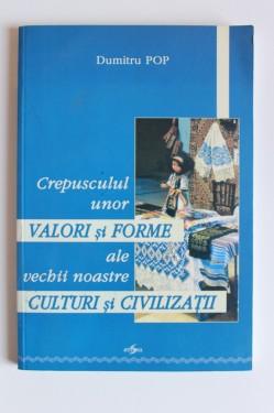 Dumitru Pop - Crepusculul unor valori si forme ale vechii noastre culturi si civilizatii