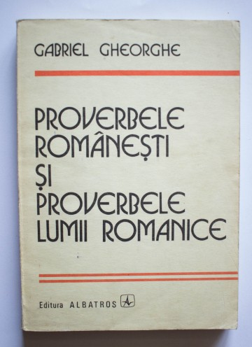 Gabriel Gheorghe - Proverbele romanesti si proverbele lumii romanice