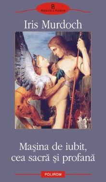 Iris Murdoch - Masina de iubit, cea sacra si profana