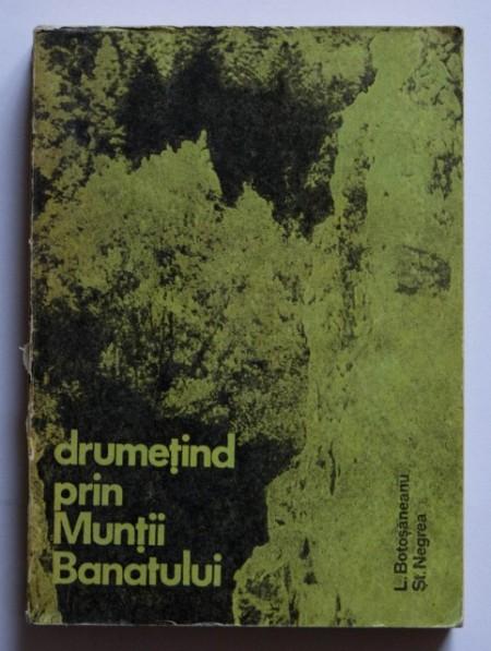 L. Botosaneanu, St. Negrea - Drumetind prin muntii Banatului (ghid turistic)