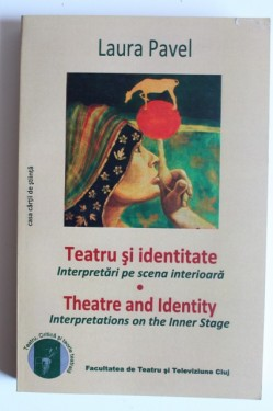 Laura Pavel - Teatru si identitate. Interpretari pe scena interioara / Theatre and Identity. Interpretations on the Inner Stage (editie bilingva romana-engleza)