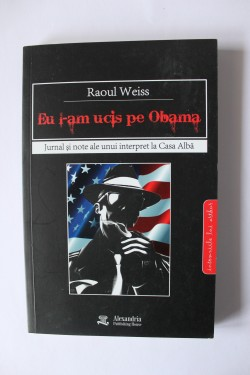Raoul Weiss - Eu l-am ucis pe Obama. Jurnal si note ale unui interpret la Casa Alba