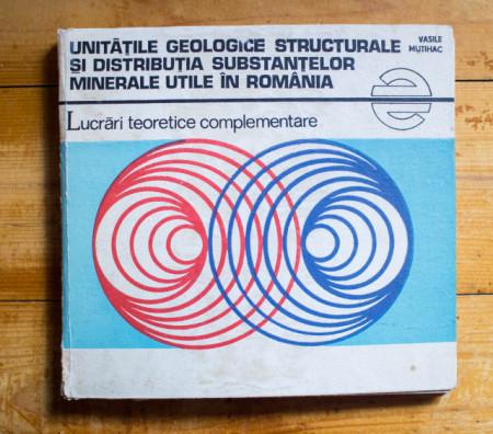 Vasile Mutihac - Unitatile geologice structurale si distributia substantelor minerale utile in Romania. Lucrari teoretice complementare (editie hardcover)