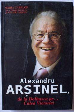 Alexandru Arsinel, Maria Capelos - Alexandru Arsinel, de la Dolhasca pe... Calea Victoriei