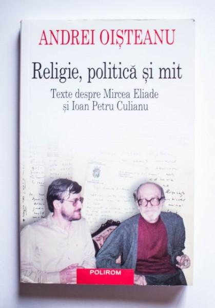 Andrei Oisteanu - Religie, politica si mit. Texte despre Mircea Eliade si Ioan Petru Culianu