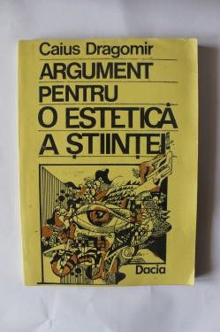 Caius Dragomir - Argument pentru o estetica a stiintei