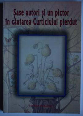 Colectiv autori - Sase autori si si un pictor in cautarea Curticiului pierdut (cu autografele lui Gheorghe Mocuta si Andrei Mocuta)