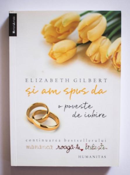 Elizabeth Gilbert - Si am spus da (o poveste de iubire)