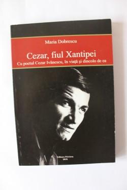Maria Dobrescu - Cezar, fiul Xantipei. Cu poetul Cezar Ivanescu, in viata si dincolo de ea