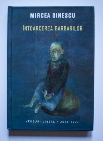 Mircea Dinescu - Intoarcerea barbarilor. Versuri libere (2013-1973) (editie hardcover)
