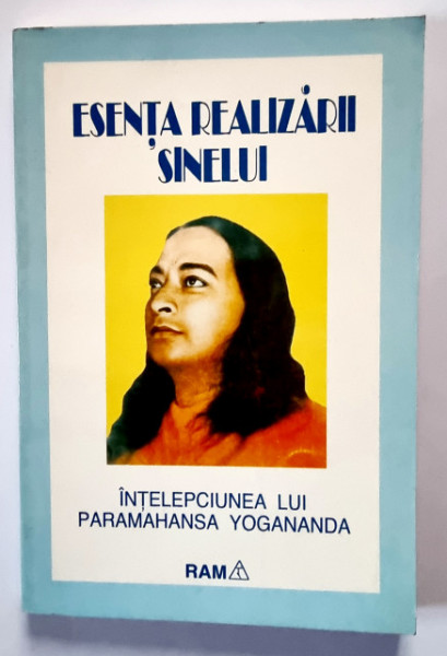 Paramahansa Yogananda - Esenta realizarii sinelui. Intelepciunea lui Paramahansa Yogananda culeasa si redactata de discipolul sau Swami Kriyananda
