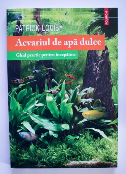 Patrick Louisy - Acvariul de apa dulce. Ghid practic pentru incepatori