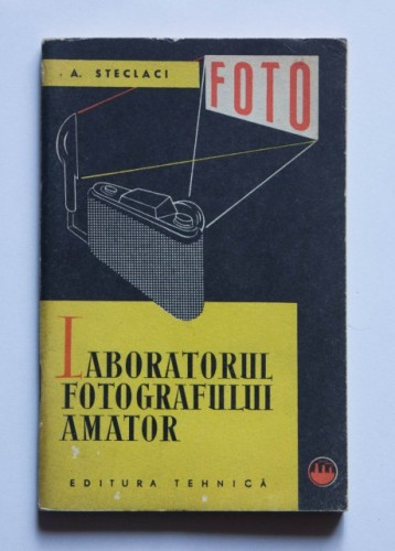 A. Steclaci - Laboratorul fotografului amator. Procesul negativ-pozitiv in fotografia alb-negru