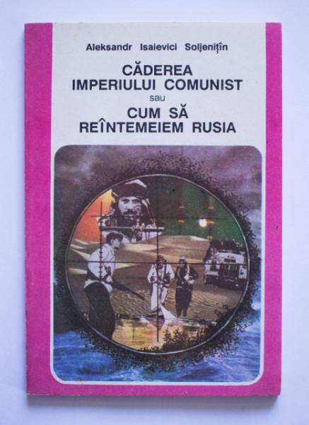 Aleksandr Isaievici Soljenitin - Caderea imperiului comunist sau cum sa reintemeiem Rusia