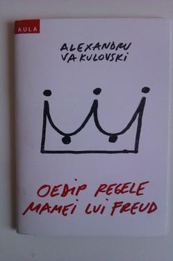 Alexandru Vakulovski - Oedip regele mamei lui Freud