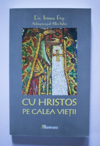 Dr. Irineu Pop, Arhiepiscopul Alba Iuliei - Cu Hristos pe calea vietii