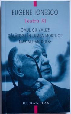 Eugene Ionesco - Teatru XI. Omul cu valize. Calatorii in lumea mortilor. Maximilian Kolbe