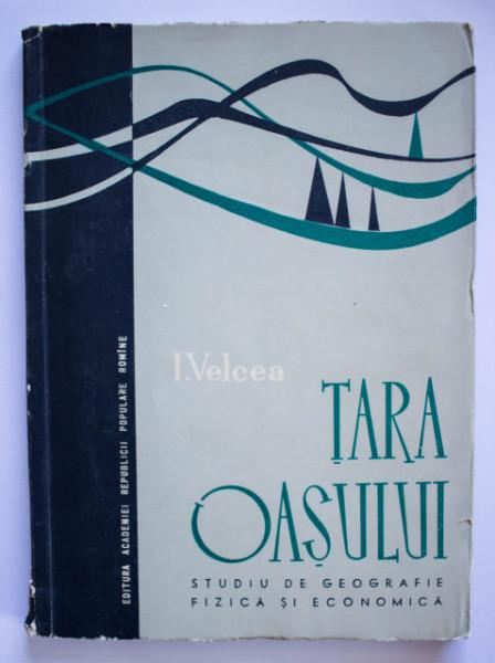 I. Velcea - Tara Oasului. Studiu de geografie fizica si economica
