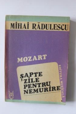 Mihai Radulescu - Mozart. Sapte zile pentru nemurire