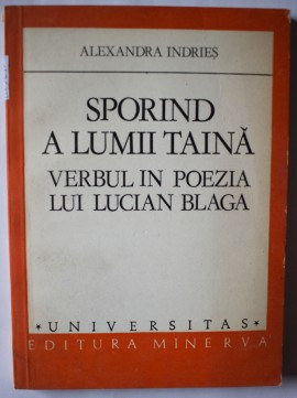 Alexandra Indries - Sporind a lumii taina. Verbul in poezia lui Lucian Blaga