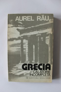 Aurel Rau - Grecia. Calatorie incompleta