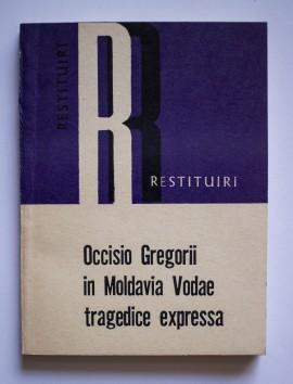 Colectiv autori - Occisio Gregorii in Moldavia Vodae tragedice expressa / Uciderea lui Grigore Voda in Moldova expusa in forma de piesa de teatru