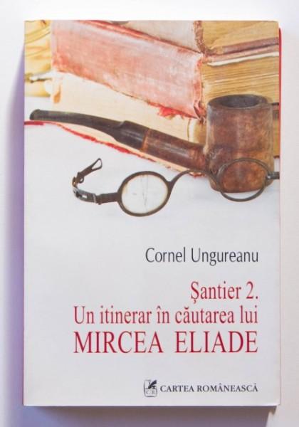 Cornel Ungureanu - Santier 2. Un itinerar in cautarea lui Mircea Eliade