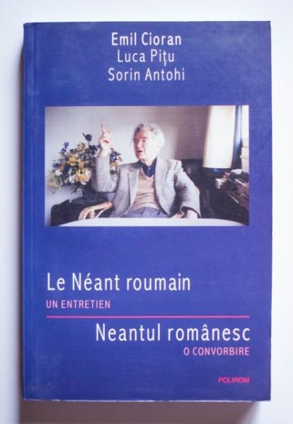 Emil Cioran, Luca Pitu, Sorin Antohi - Le Neant roumain. Un entretien / Neantul romanesc. O convorbire (editie bilingva, romano-franceza)