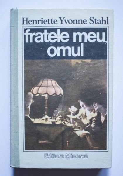 Henriette Yvonne Stahl - Fratele meu, omul (editie hardcover)