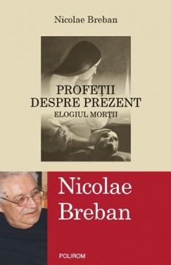 Nicolae Breban - Profetii despre prezent. Elogiul mortii