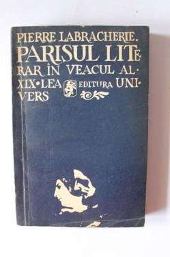Pierre Labracherie - Parisul literar in veacul al XIX lea