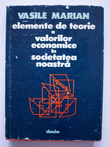 Vasile Marian - Elemente de teorie a valorilor economice in societatea noastra (editie hardcover)