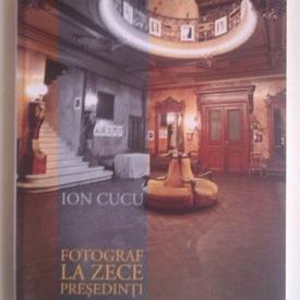 Ion Cucu - Fotograf la zece presedinti