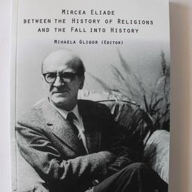 Mihaela Gligor (edit.) - Mircea Eliade between the History of Religions and the Fall into History