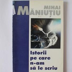 Mihai Maniutiu - Istorii pe care n-am sa le scriu