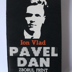 Ion Vlad - Pavel Dan. Zborul frant al unui destin