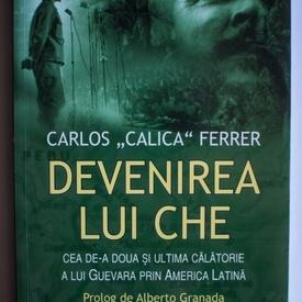 Carlos Calica Ferrer - Devenirea lui Che. Cea de-a doua si ultima calatorie a lui Guevara prin America Latina
