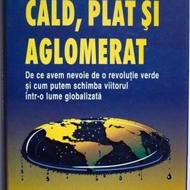 Thomas L. Friedman - Cald, plat si aglomerat. De ce avem nevoie de o revolutie verde si cum putem schimba viitorul intr-o lume globalizata (editie hardcover)