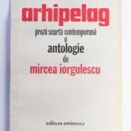 Colectiv autori - Arhipelag - proza scurta contemporana (1970-1980). O antologie de Mircea Iorgulescu