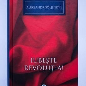 Aleksandr Soljenitin - Iubeste revolutia! (editie hardcover)
