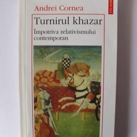 Andrei Cornea - Turnirul khazar. Impotriva relativismului contemporan
