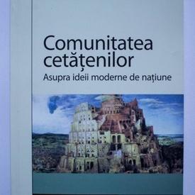 Dominique Schnapper - Comunitatea cetatenilor. Asupra ideii moderne de natiune