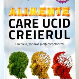 Dr. David Perlmutter, Kristin Loberg - Alimentele care ucid creierul. Cerealele, zaharul si alti carbohidrati