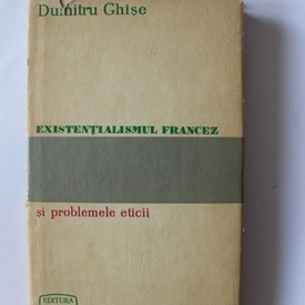 Dumitru Ghise - Existentialismul francez si problemele eticii (editie hardcover)