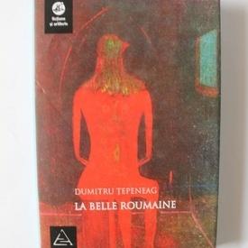 Dumitru Tepeneag - La belle Roumanie (editie hardcover)