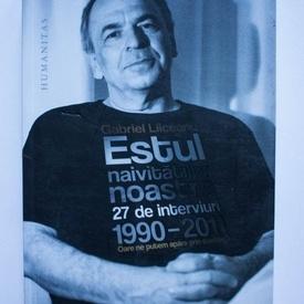 Gabriel Liiceanu - Estul naivitatilor noastre. 27 de interviuri (1990-2011)