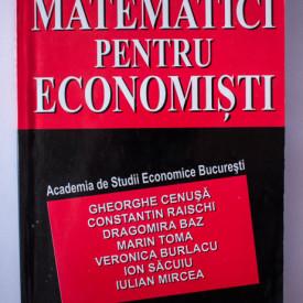 Gheorghe Cenusa, Constantin Raischi, Dragomira Baz, Marin Toma, Veronica Burlacu, Ion Sacuiu, Iulian Mircea - Matematici pentru economisti