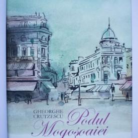 Gheorghe Crutzescu - Podul Mogosoaiei. Povestea unei strazi (editie hardcover)